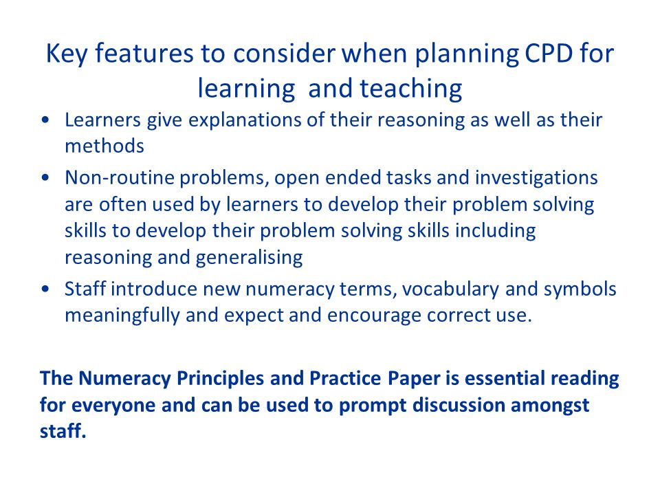 Key features to consider when planning CPD for learning and teaching Learners give explanations of their reasoning as well as their methods Non-routine problems, open ended tasks and investigations are often used by learners to develop their problem solving skills to develop their problem solving skills including reasoning and generalising Staff introduce new numeracy terms, vocabulary and symbols meaningfully and expect and encourage correct use.