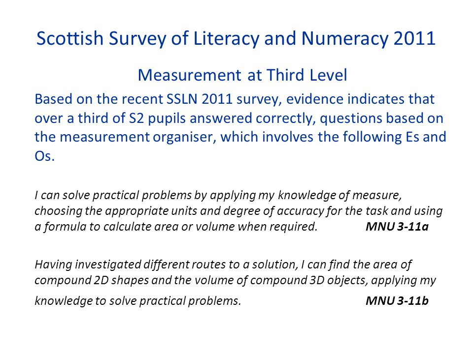 Scottish Survey of Literacy and Numeracy 2011 Measurement at Third Level Based on the recent SSLN 2011 survey, evidence indicates that over a third of S2 pupils answered correctly, questions based on the measurement organiser, which involves the following Es and Os.