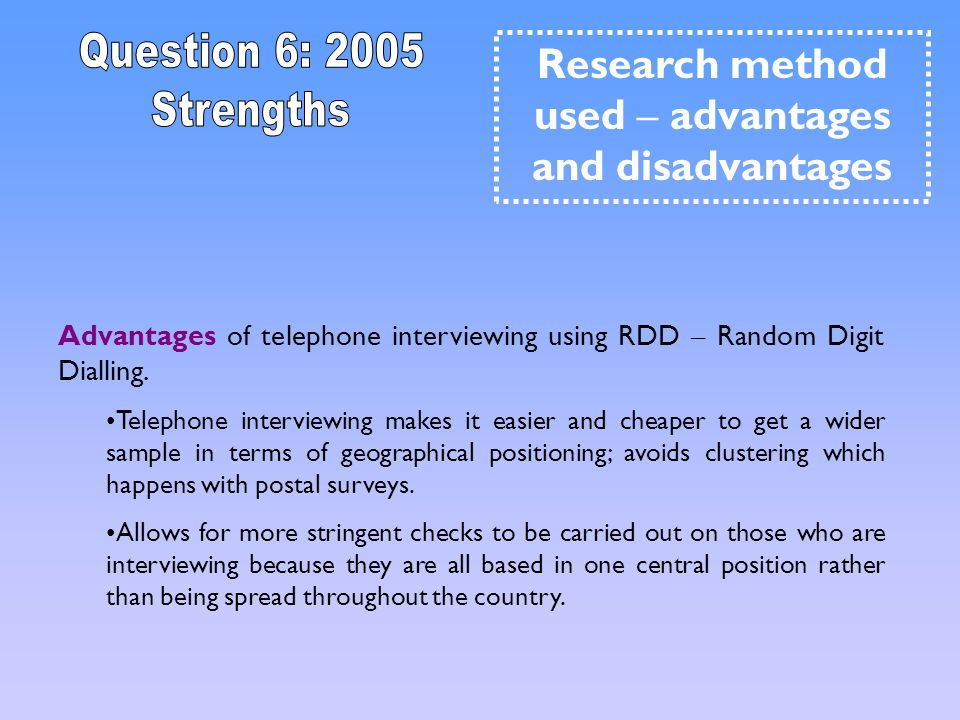 Advantages of telephone interviewing using RDD – Random Digit Dialling. Telephone interviewing makes it easier and cheaper to get a wider sample in te