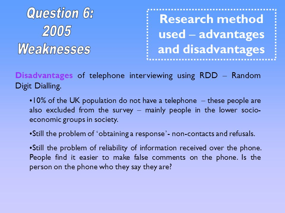 Disadvantages of telephone interviewing using RDD – Random Digit Dialling. 10% of the UK population do not have a telephone – these people are also ex