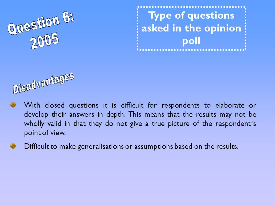 With closed questions it is difficult for respondents to elaborate or develop their answers in depth. This means that the results may not be wholly va