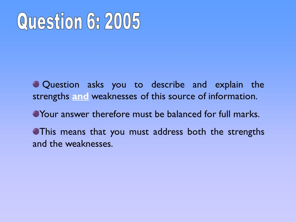 Question asks you to describe and explain the strengths and weaknesses of this source of information. Your answer therefore must be balanced for full
