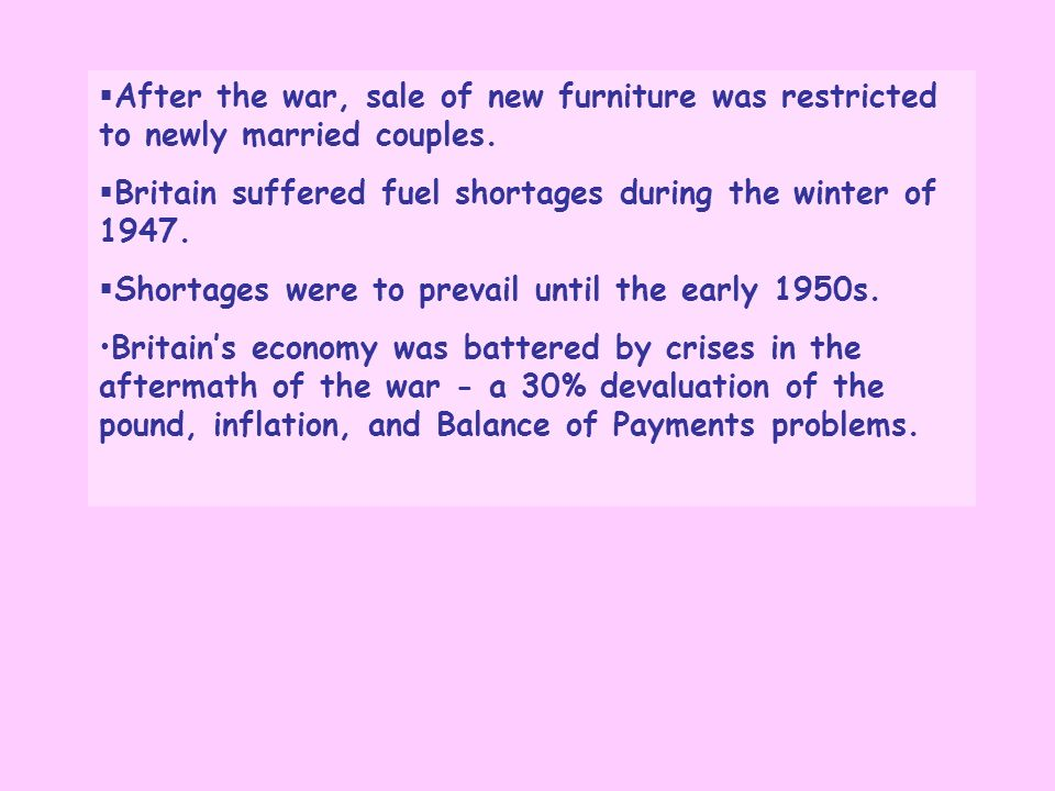 After the war, sale of new furniture was restricted to newly married couples. Britain suffered fuel shortages during the winter of 1947. Shortages wer