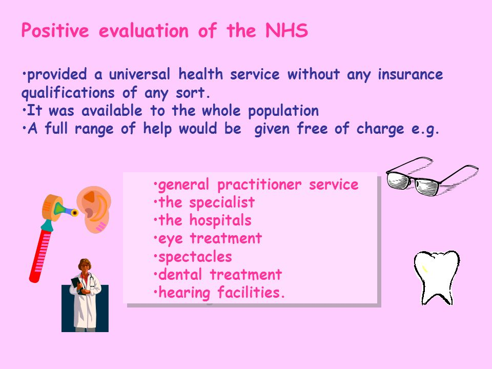 Positive evaluation of the NHS provided a universal health service without any insurance qualifications of any sort. It was available to the whole pop
