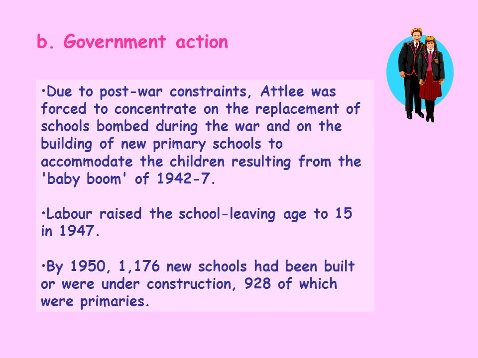 b. Government action Due to post-war constraints, Attlee was forced to concentrate on the replacement of schools bombed during the war and on the buil