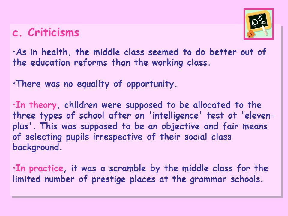 c. Criticisms As in health, the middle class seemed to do better out of the education reforms than the working class. There was no equality of opportu