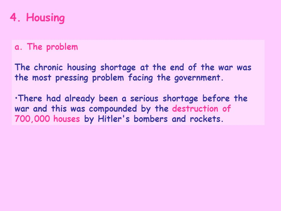 4. Housing a. The problem The chronic housing shortage at the end of the war was the most pressing problem facing the government. There had already be