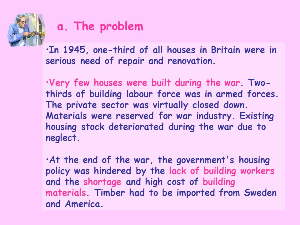 In 1945, one-third of all houses in Britain were in serious need of repair and renovation. Very few houses were built during the war. Two- thirds of b