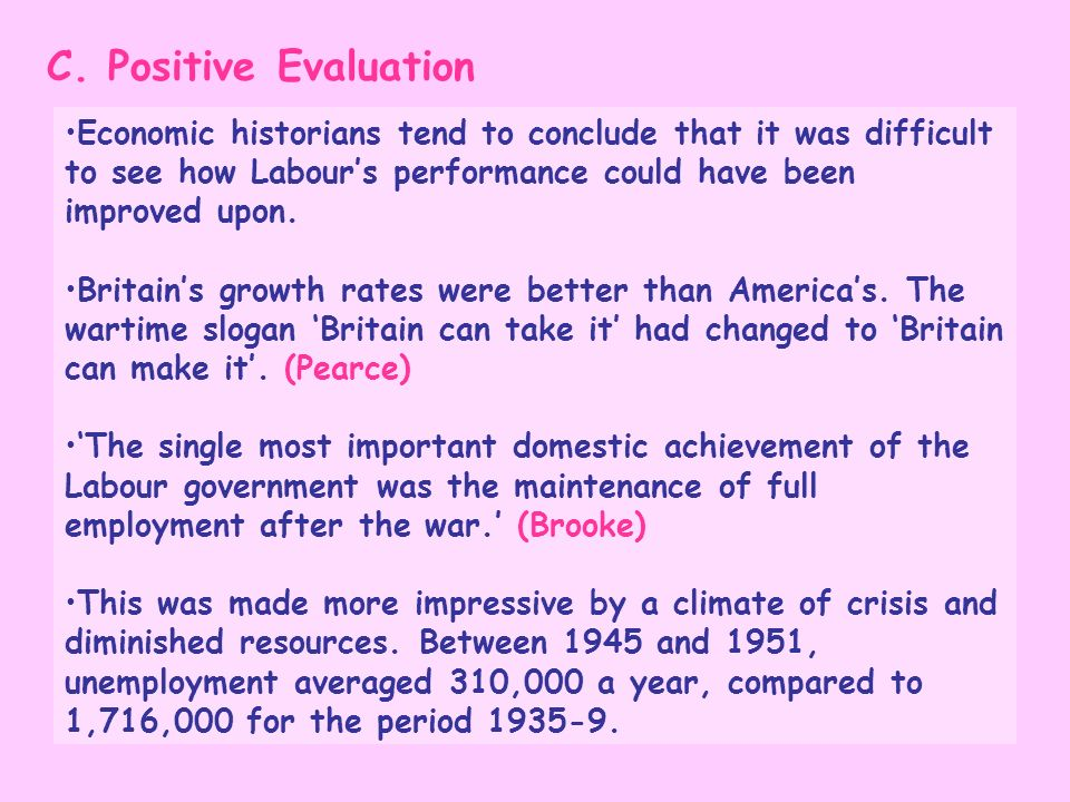 C. Positive Evaluation Economic historians tend to conclude that it was difficult to see how Labours performance could have been improved upon. Britai