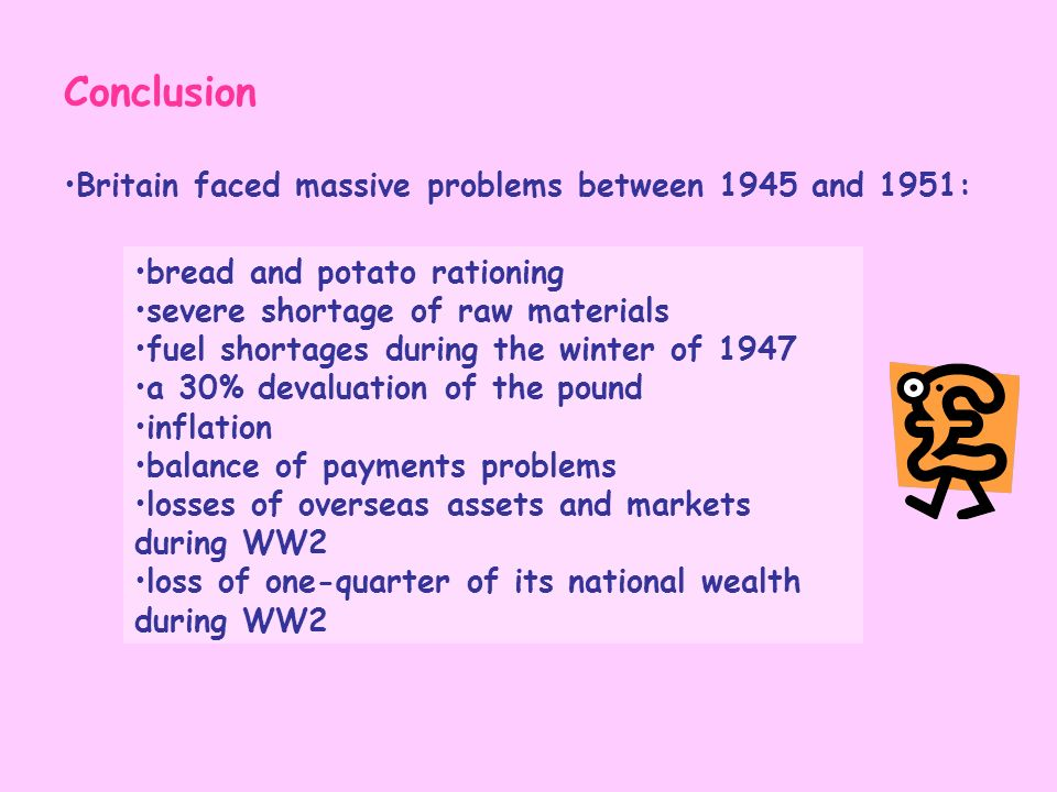 Conclusion Britain faced massive problems between 1945 and 1951: bread and potato rationing severe shortage of raw materials fuel shortages during the