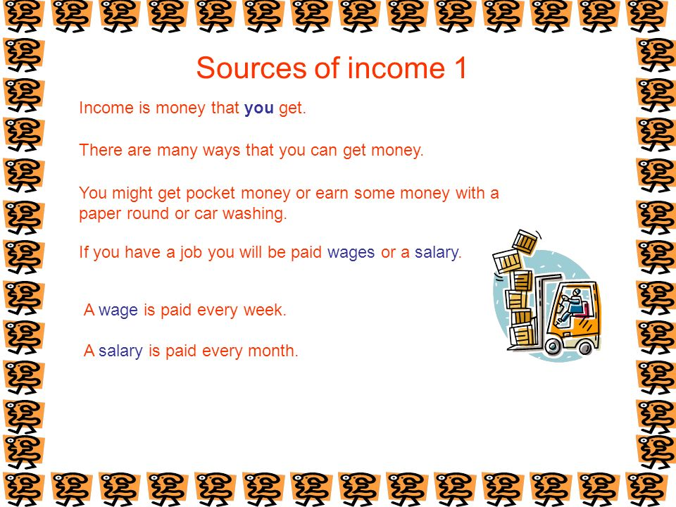 Sources of income 1 Income is money that you get. There are many ways that you can get money.