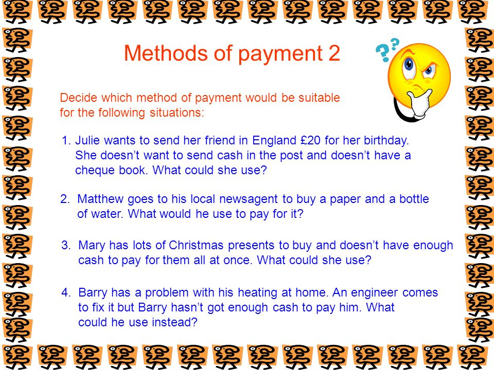 Methods of payment 2 Decide which method of payment would be suitable for the following situations: 1. Julie wants to send her friend in England £20 f
