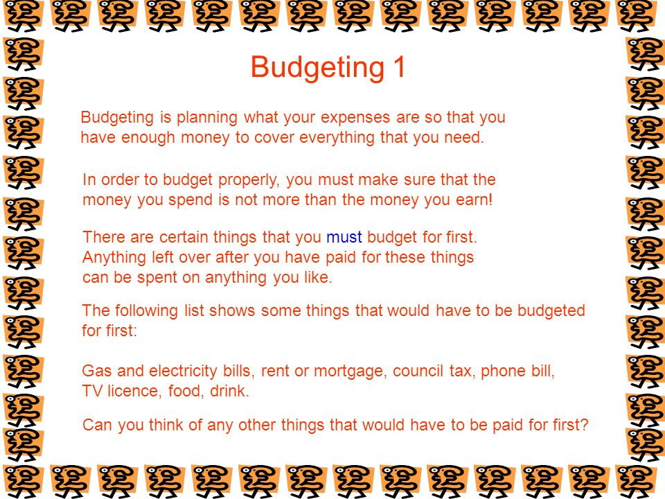 Budgeting 1 Budgeting is planning what your expenses are so that you have enough money to cover everything that you need.