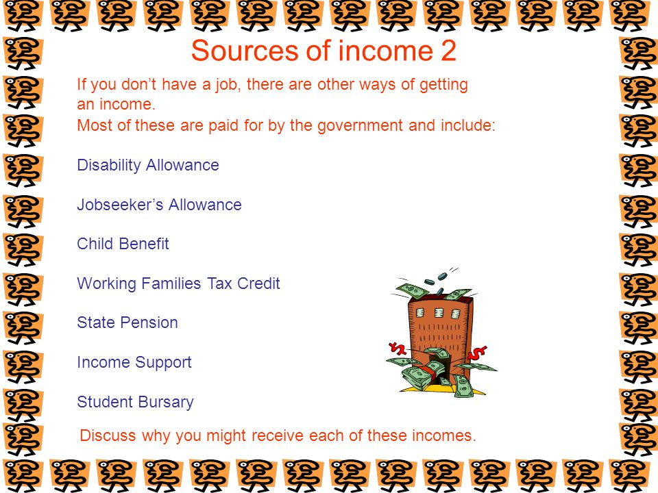 Sources of income 2 If you dont have a job, there are other ways of getting an income. Most of these are paid for by the government and include: Disab