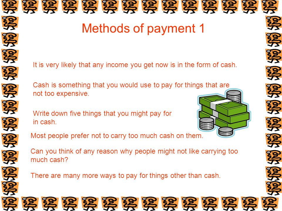 Methods of payment 1 It is very likely that any income you get now is in the form of cash.