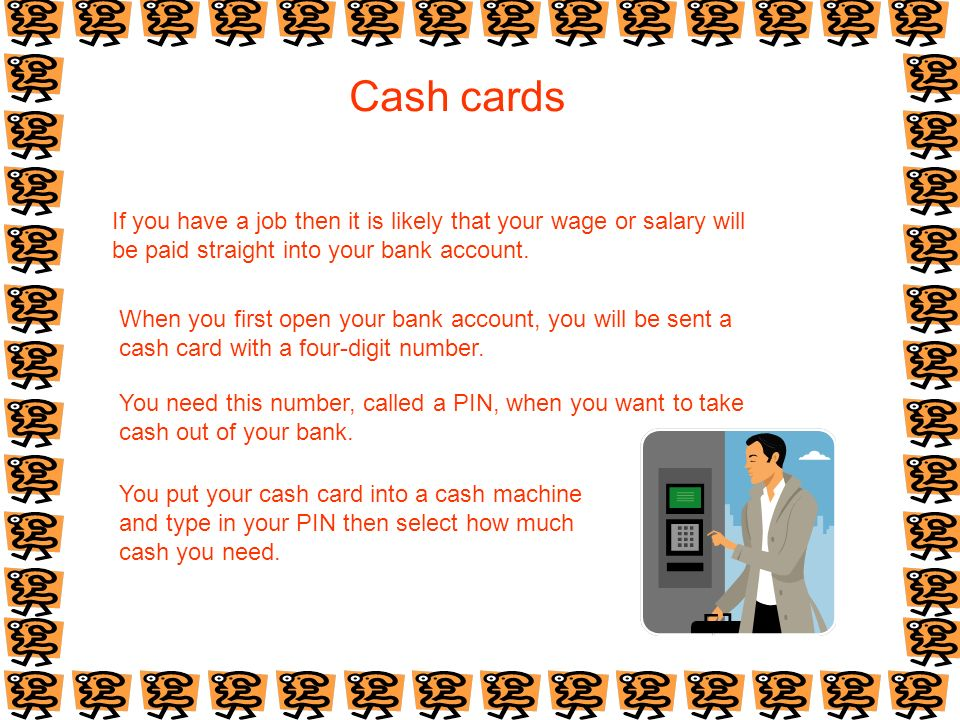 Cash cards If you have a job then it is likely that your wage or salary will be paid straight into your bank account. When you first open your bank ac
