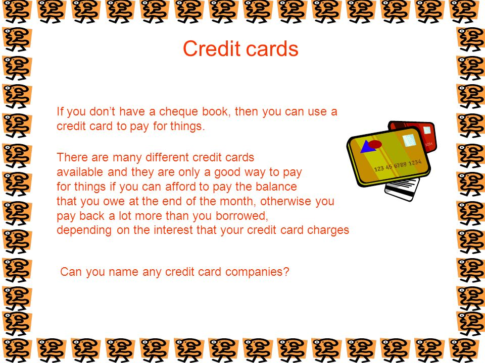 Credit cards If you dont have a cheque book, then you can use a credit card to pay for things. There are many different credit cards available and the