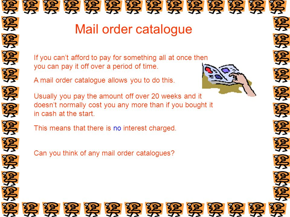 Mail order catalogue If you cant afford to pay for something all at once then you can pay it off over a period of time. A mail order catalogue allows