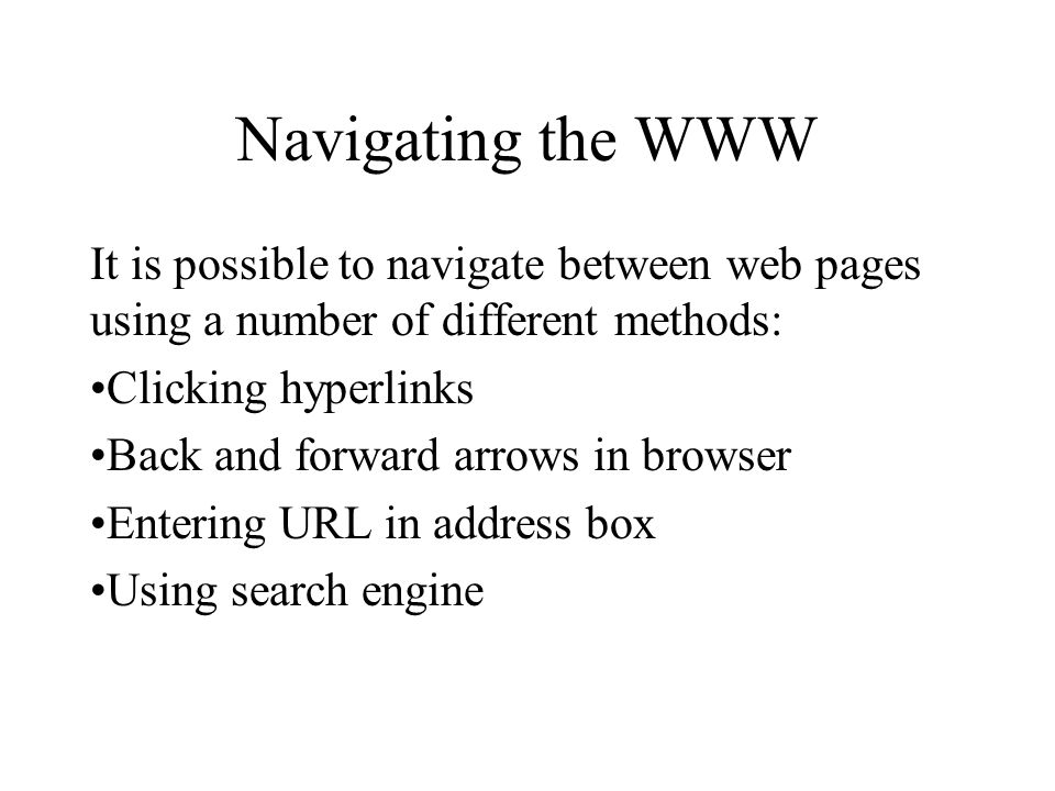 Navigating the WWW It is possible to navigate between web pages using a number of different methods: Clicking hyperlinks Back and forward arrows in br