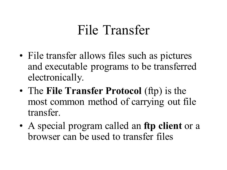 File Transfer File transfer allows files such as pictures and executable programs to be transferred electronically. The File Transfer Protocol (ftp) i