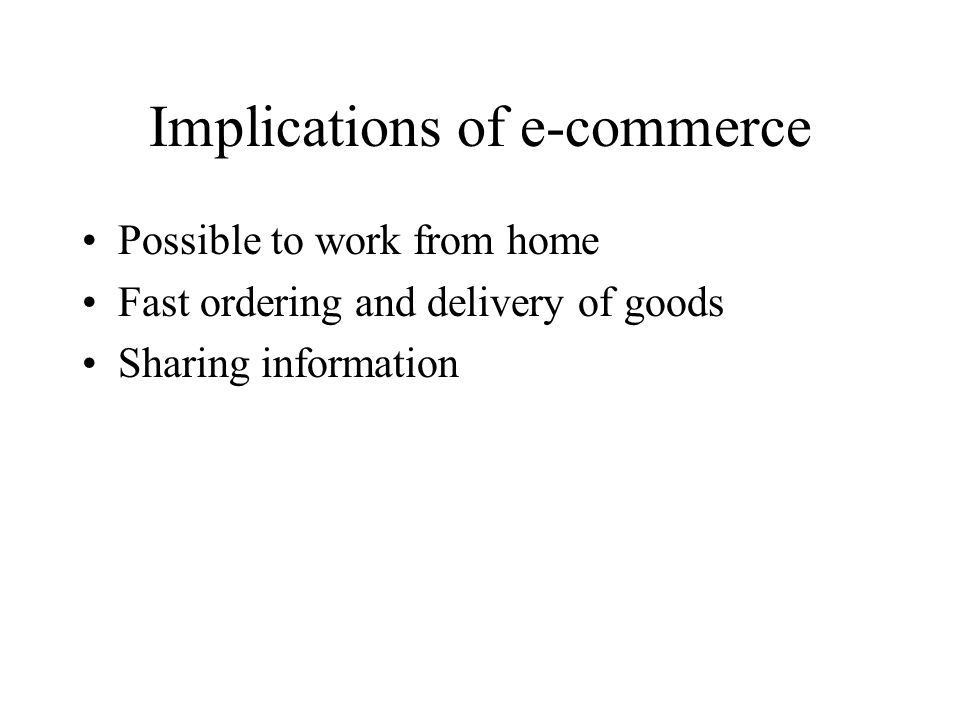 Implications of e-commerce Possible to work from home Fast ordering and delivery of goods Sharing information