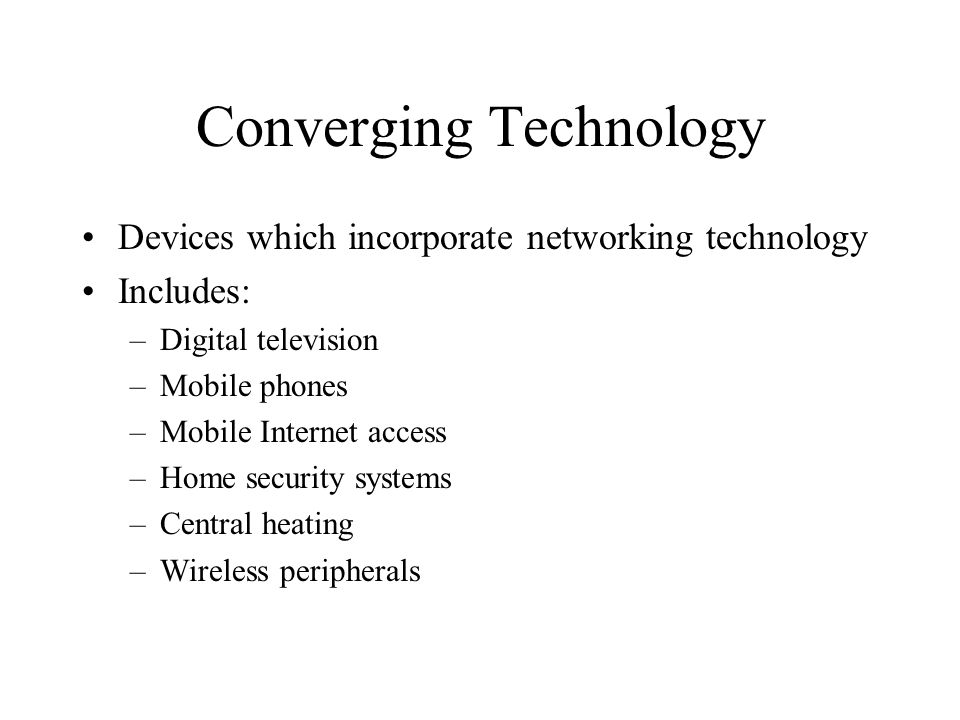 Converging Technology Devices which incorporate networking technology Includes: –Digital television –Mobile phones –Mobile Internet access –Home secur