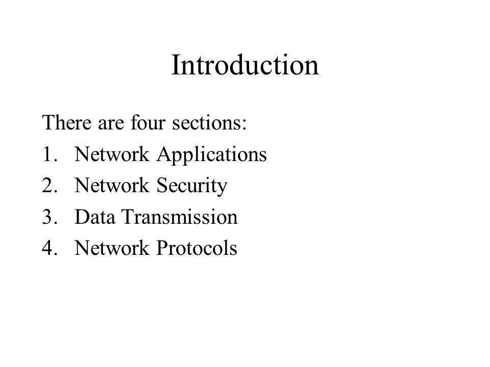 Introduction There are four sections: 1.Network Applications 2.Network Security 3.Data Transmission 4.Network Protocols