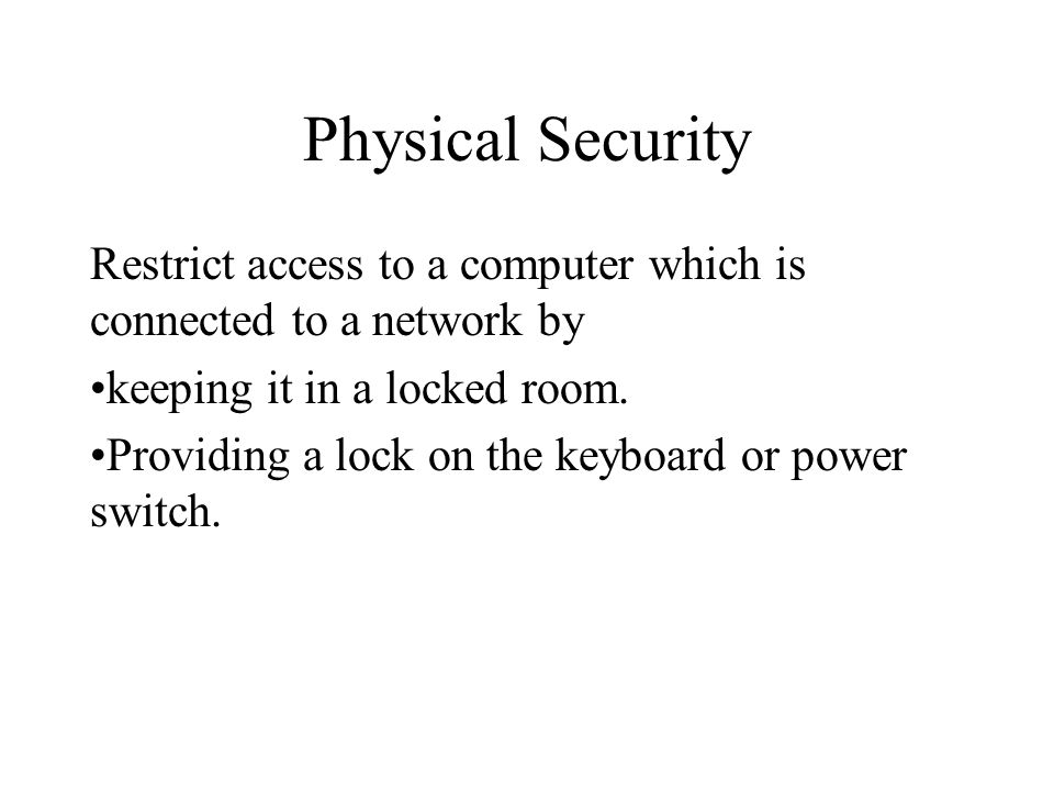 Physical Security Restrict access to a computer which is connected to a network by keeping it in a locked room. Providing a lock on the keyboard or po