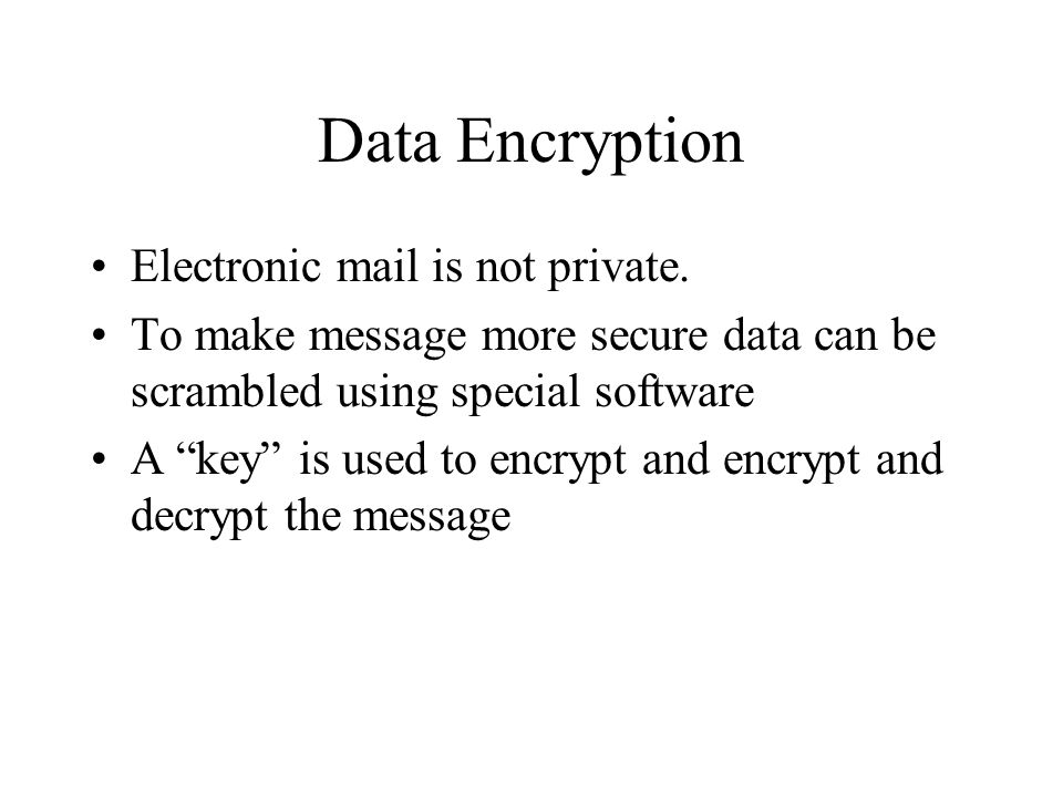Data Encryption Electronic mail is not private. To make message more secure data can be scrambled using special software A key is used to encrypt and