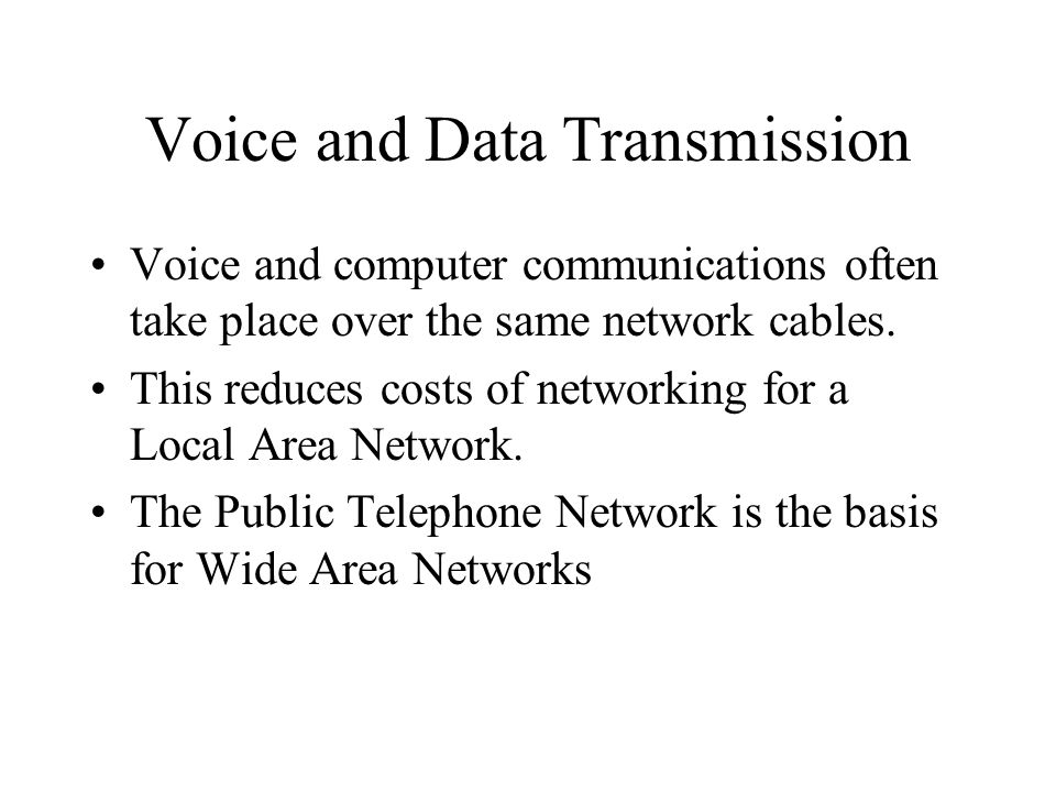 Voice and Data Transmission Voice and computer communications often take place over the same network cables. This reduces costs of networking for a Lo