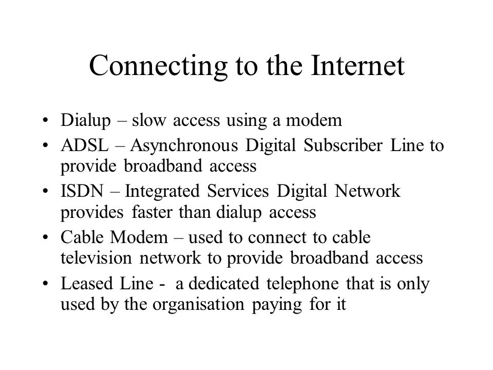 Connecting to the Internet Dialup – slow access using a modem ADSL – Asynchronous Digital Subscriber Line to provide broadband access ISDN – Integrate