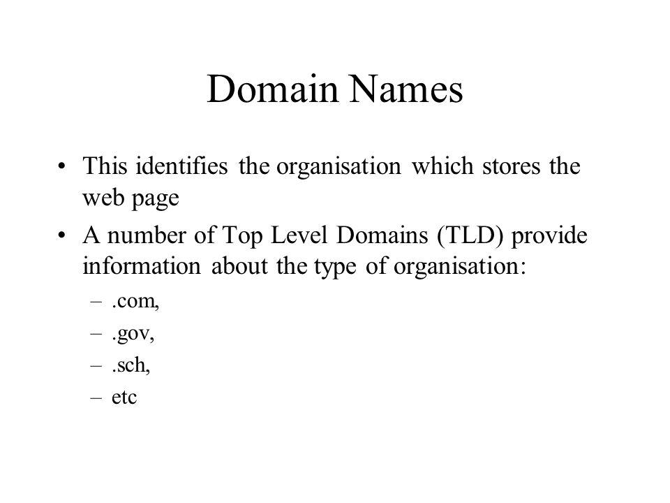 Domain Names This identifies the organisation which stores the web page A number of Top Level Domains (TLD) provide information about the type of orga