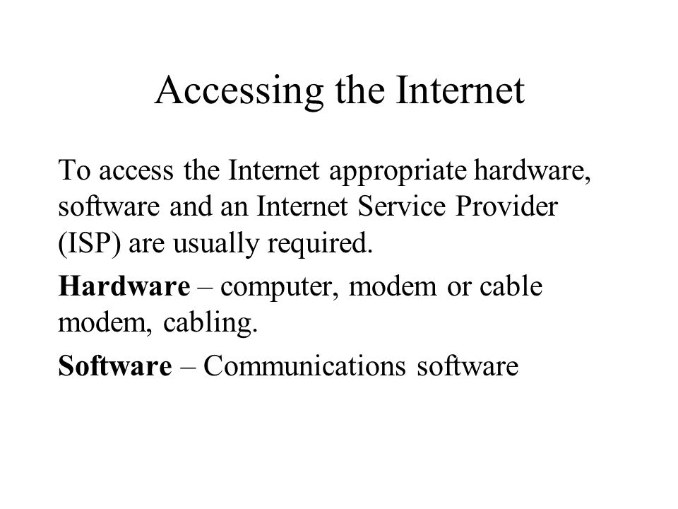 Accessing the Internet To access the Internet appropriate hardware, software and an Internet Service Provider (ISP) are usually required. Hardware – c