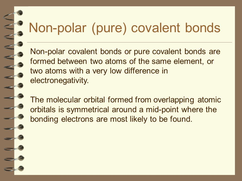 Non-polar (pure) covalent bonds Non-polar covalent bonds or pure covalent bonds are formed between two atoms of the same element, or two atoms with a
