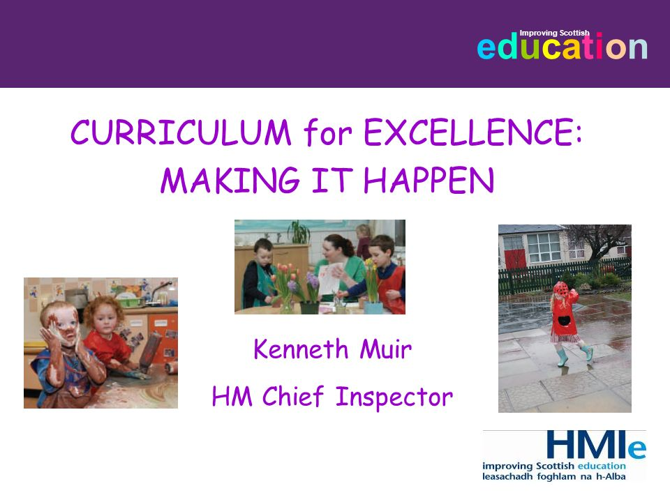 educationeducation Improving Scottish CURRICULUM for EXCELLENCE: MAKING IT HAPPEN Kenneth Muir HM Chief Inspector