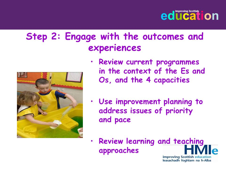 educationeducation Improving Scottish Step 2: Engage with the outcomes and experiences Review current programmes in the context of the Es and Os, and