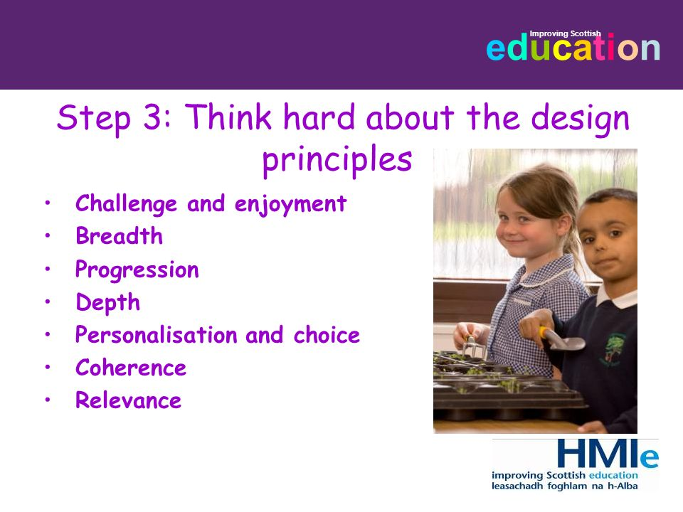 educationeducation Step 3: Think hard about the design principles Challenge and enjoyment Breadth Progression Depth Personalisation and choice Coheren