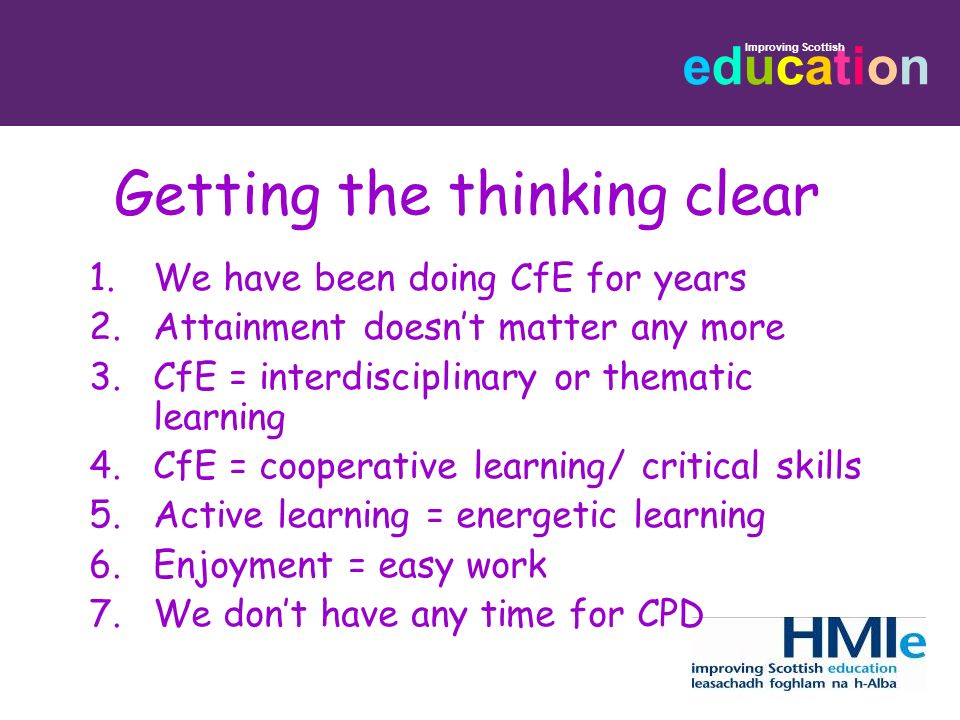 educationeducation Improving Scottish Getting the thinking clear 1.We have been doing CfE for years 2.Attainment doesnt matter any more 3.CfE = interd
