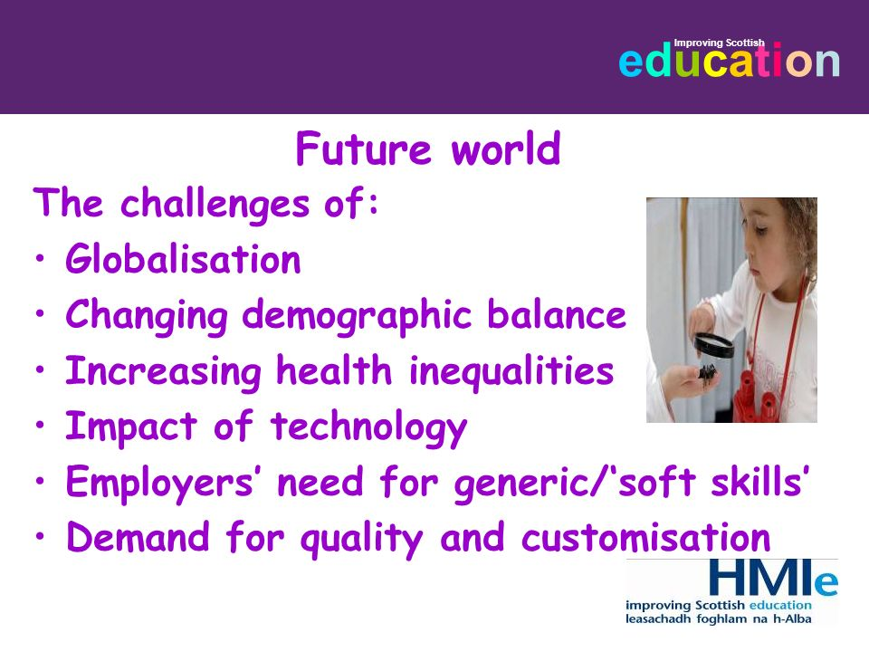 educationeducation Improving Scottish Future world The challenges of: Globalisation Changing demographic balance Increasing health inequalities Impact