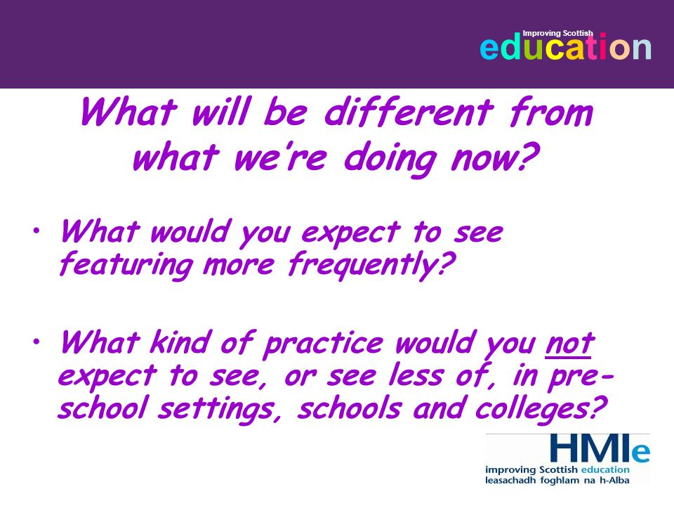 educationeducation Improving Scottish What will be different from what were doing now? What would you expect to see featuring more frequently? What ki