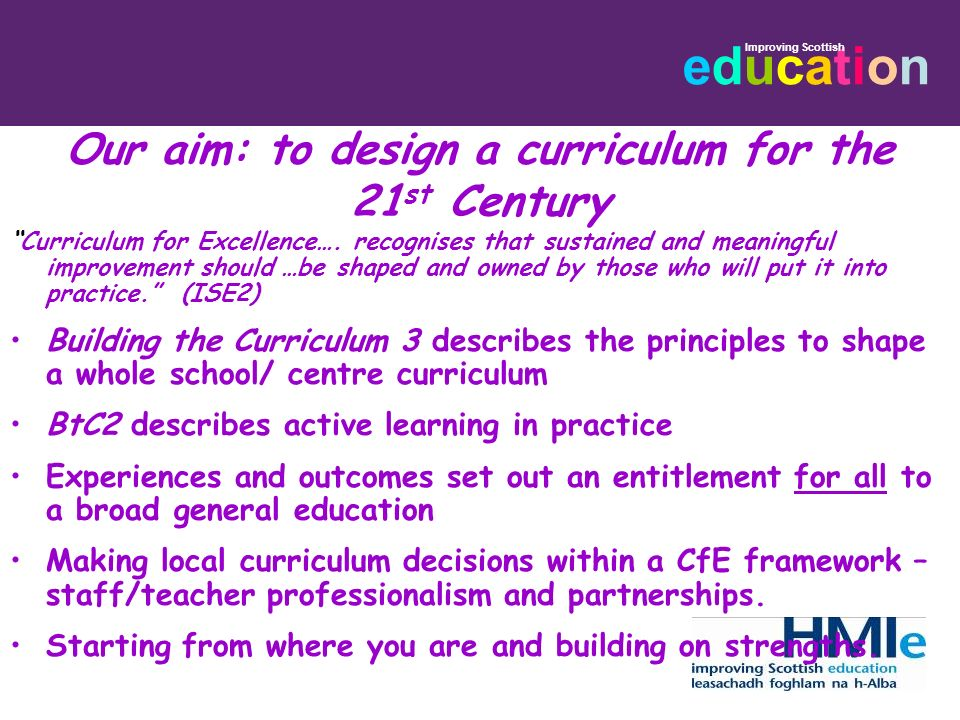 educationeducation Improving Scottish Our aim: to design a curriculum for the 21 st Century Curriculum for Excellence…. recognises that sustained and