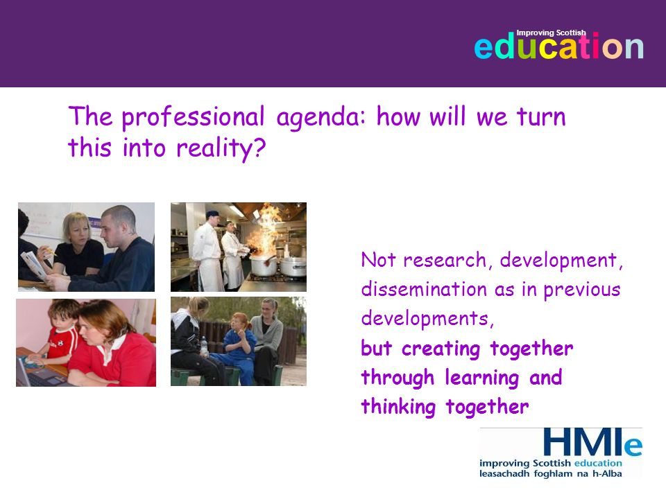 educationeducation Improving Scottish The professional agenda: how will we turn this into reality? Not research, development, dissemination as in prev