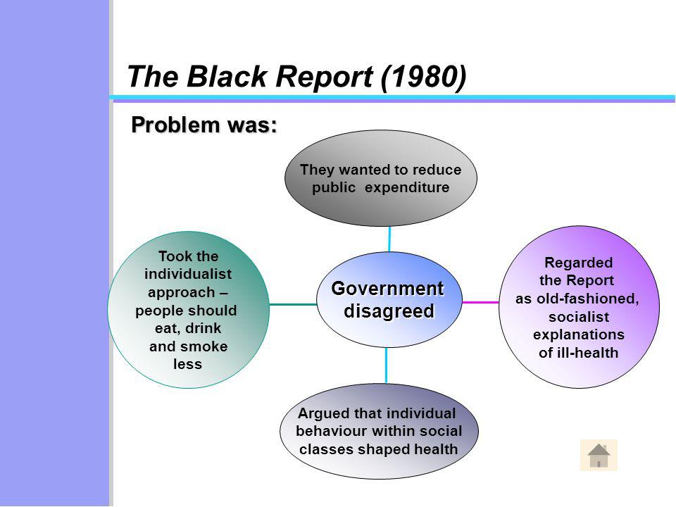 Took the individualist approach – people should eat, drink and smoke less Argued that individual behaviour within social classes shaped health Regarded the Report as old-fashioned, socialist explanations of ill-health They wanted to reduce public expenditure Governmentdisagreed Problem was: The Black Report (1980)