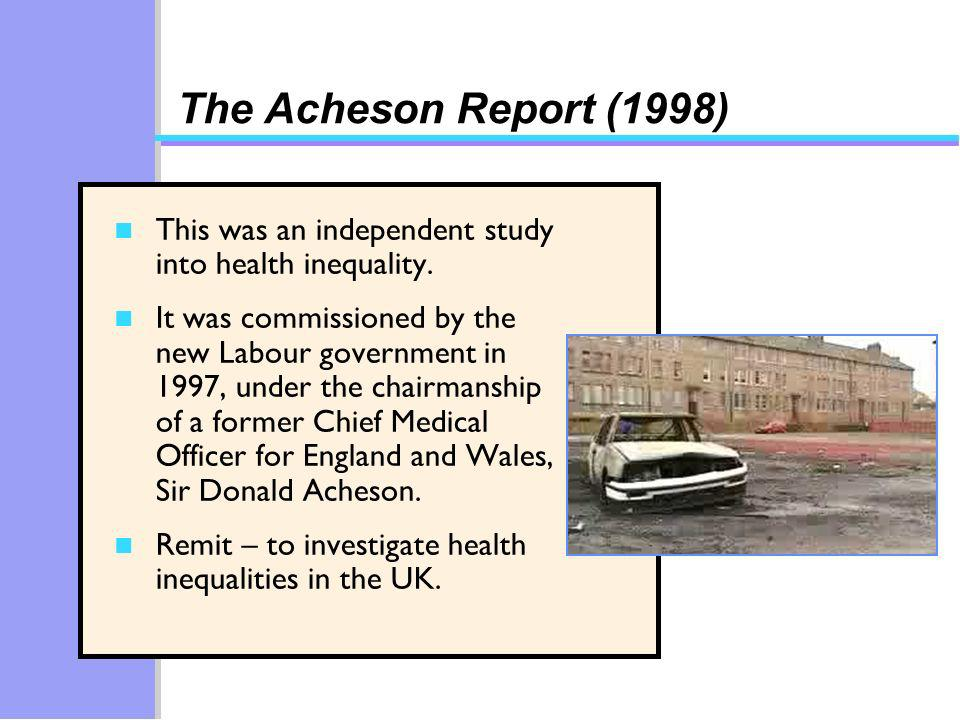 The Acheson Report (1998) n This was an independent study into health inequality.