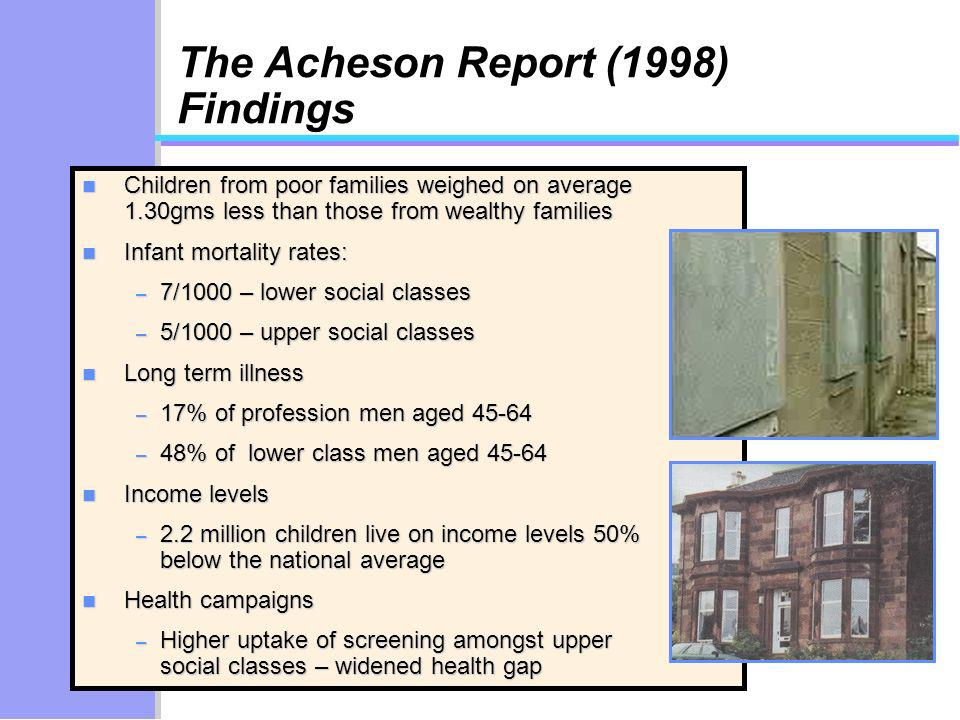 The Acheson Report (1998) Findings n Children from poor families weighed on average 1.30gms less than those from wealthy families n Infant mortality rates: – 7/1000 – lower social classes – 5/1000 – upper social classes n Long term illness – 17% of profession men aged – 48% of lower class men aged n Income levels – 2.2 million children live on income levels 50% below the national average n Health campaigns – Higher uptake of screening amongst upper social classes – widened health gap