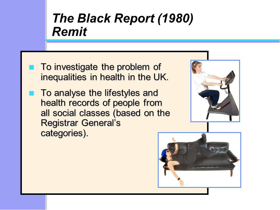 The Black Report (1980) Remit n To investigate the problem of inequalities in health in the UK.