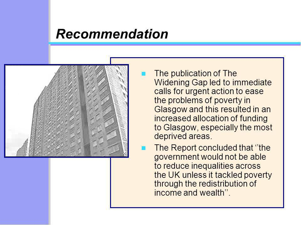 Recommendation n The publication of The Widening Gap led to immediate calls for urgent action to ease the problems of poverty in Glasgow and this resu