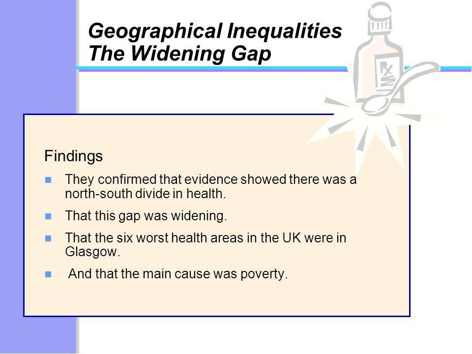 Geographical Inequalities The Widening Gap Findings n They confirmed that evidence showed there was a north-south divide in health. n That this gap wa
