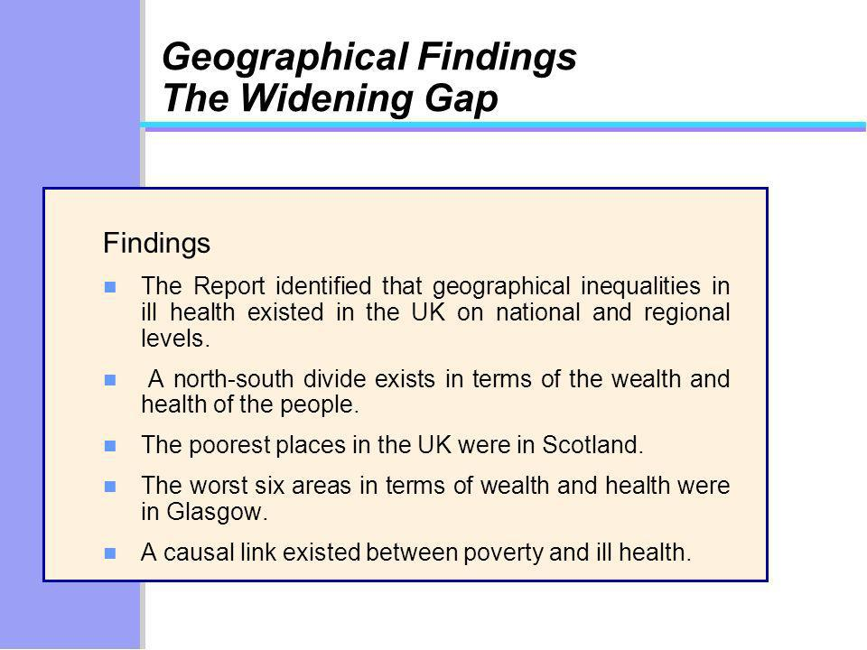Geographical Findings The Widening Gap Findings n The Report identified that geographical inequalities in ill health existed in the UK on national and