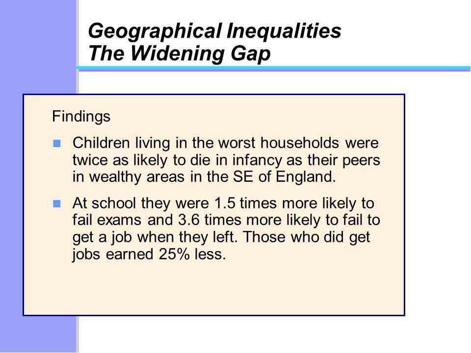 Geographical Inequalities The Widening Gap Findings n Children living in the worst households were twice as likely to die in infancy as their peers in